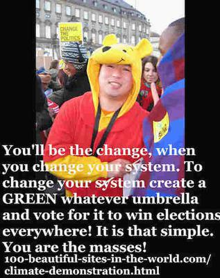 You'll be the change, when you change your system, worldwide, by launching more Green Peace and win the votes.
