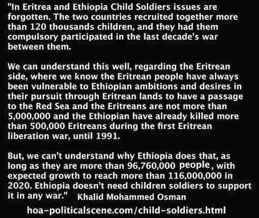 hoa-politicalscene.com/child-soldiers.html - Child Soldiers: Eritrea is exceptional as its population doesn't compare with Ethiopia & its pursuit to have Eritrean lands. Khalid Mohammed Osman.