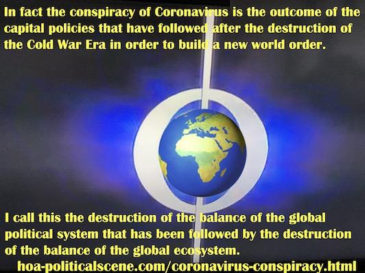 hoa-politicalscene.com/coronavirus-conspiracy.html - Coronavirus Conspiracy: outcome of capital policies followed after the destruction of the Cold War Era in order to build a new world order.