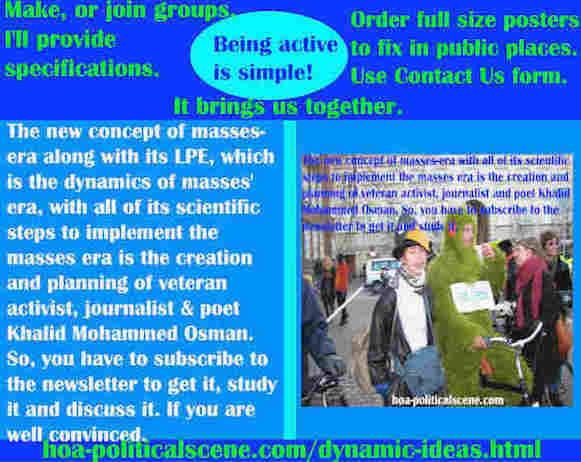 hoa-politicalscene.com/dynamic-ideas.html - Dynamic Ideas: Masses era's LPE, dynamics of masses' era, with scientific steps to implement masses era. Created by veteran activist Khalid Mohammed Osman.