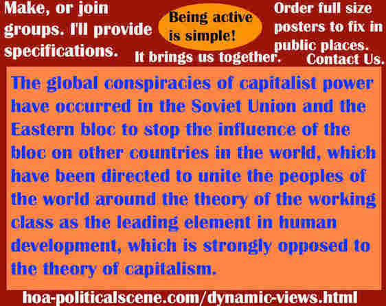 hoa-politicalscene.com/dynamic-views.html - Dynamic Views: Global conspiracies of capitalist powers have occurred in the USSR and the Eastern Bloc to Dissolve the unity of Working Class.