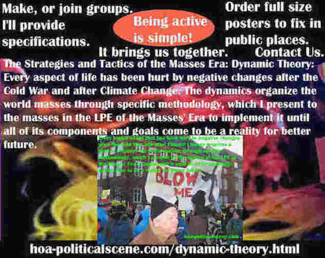 hoa-politicalscene.com/dynamic-theory.html - Strategies & Tactics of Masses Era: Dynamic Theory: Every aspect of life has been hurt by negative changes after the Cold War & Climate Change.