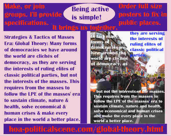 hoa-politicalscene.com/global-theory.html - Strategies & Tactics of Masses Era: Global Theory: Many forms of democracies are clichés of democracy, serving interests of classic parties.