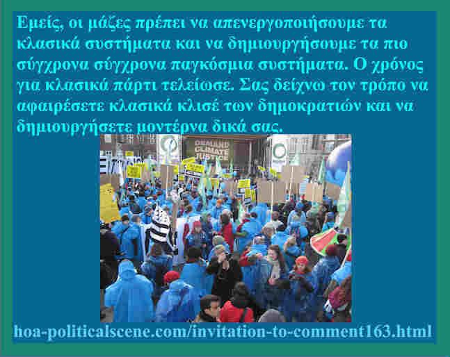 hoa-politicalscene.com/invitation-to-comment163.html: Ελληνικές δυναμικές προοπτικές: Εμείς, οι μάζες πρέπει να απενεργοποιήσουμε τα κλασικά συστήματα και να δημιουργήσουμε τα πιο σύγχρονα σύγχρονα παγκόσμια συστήματα. Ο χρόνος για κλασικά πάρτι τελείωσε. Σας δείχνω τον τρόπο να αφαιρέσετε κλασικά κλισέ των δημοκρατιών και να δημιουργήσετε μοντέρνα δικά σας.
