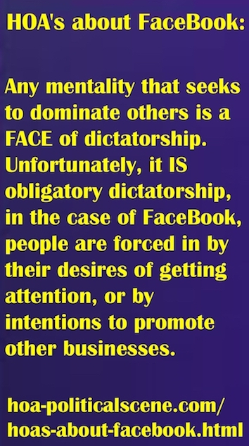 hoa-politicalscene.com/hoas-about-facebook.html - HOA's about FaceBook: Any mentality that seeks to dominate others is a FACE of dictatorship. Unfortunately, it IS obligatory dictatorship.