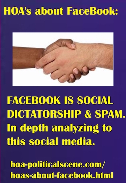 hoa-politicalscene.com/hoas-about-facebook.html - HOA's about FaceBook: FACEBOOK IS SOCIAL DICTATORSHIP & SOCIAL MEDIA SPAM. In depth analyzing to this social media.