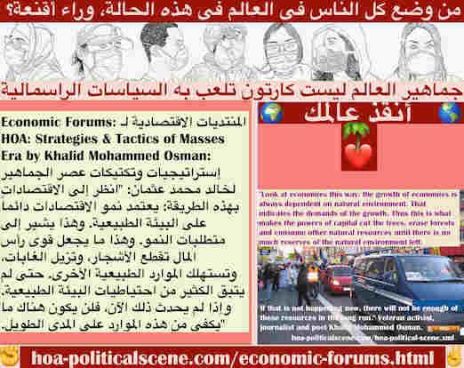 hoa-politicalscene.com/economic-forums.html - Economic Forums: المنتديات الاقتصادية لـ HOA: يعتمد نمو الاقتصادات دائماً على البيئة الطبيعية. وهذا يشير إلى متطلبات النمو. قوى رأس المال تزيل الغابات