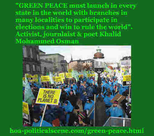 hoa-politicalscene.com/green-peace.html: Green Peace: must launch in every state in the world with branches in many localities to enter elections & win to rule the world, says Khalid Mohammed Osman.
