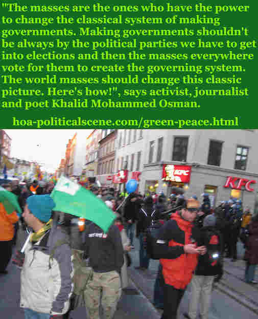 hoa-politicalscene.com/green-peace.html: Green Peace: The masses are the ones who have the power to change the classical system of making governments, says Khalid Mohammed Osman.