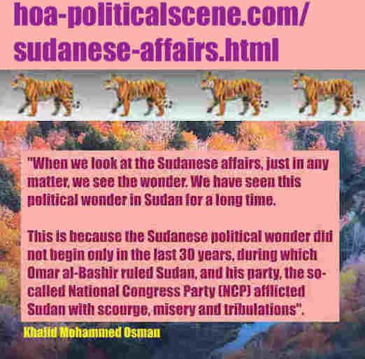 hoa-politicalscene.com/sudanese-affairs.html: Sudanese Affairs: شؤون سودانية. Khalid Mohammed Osman's political sayings in English 1. أقوال سياسية لخالد محمد عثمان بالانجليزية.