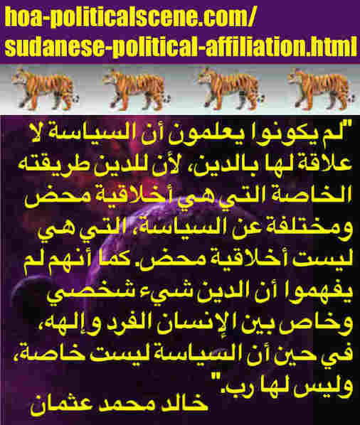 hoa-politicalscene.com/sudanese-political-affiliation.html: Sudanese Political Affiliation: تبعية سياسية سودانية. Khalid Mohammed Osman's political sayings in Arabic. أقوال سياسية لخالد محمد عثمان.
