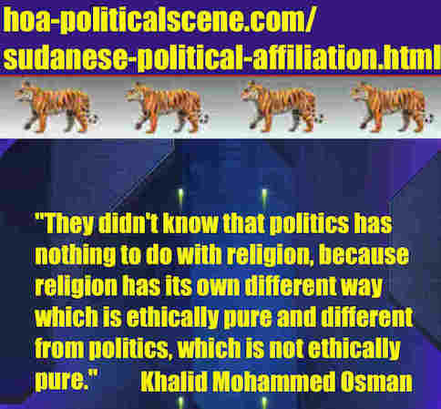 hoa-politicalscene.com/sudanese-political-affiliation.html: Sudanese Political Affiliation: إنتساب سياسي سوداني. Khalid Mohammed Osman's political sayings in English 2. أقوال سياسية لخالد محمد عثمان.