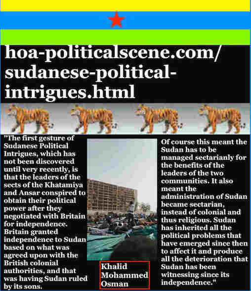 hoa-politicalscene.com/sudanese-political-intrigues.html: Sudanese Political Intrigues: مكائد سودانية. Khalid Mohammed Osman's political quotes in English 2. أقوال سياسية لخالد محمد عثمان.