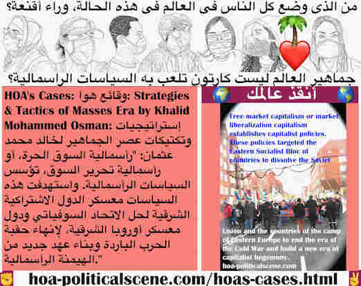 hoa-politicalscene.com/hoas-cases.html - HOA's Cases: وقائع هوا: رأسمالية السوق الحرة، أو رأسمالية تحرير السوق، تؤسس السياسات الرأسمالية. واستهدفت هذه السياسات معسكر الدول الاشتراكية الشرقية لحلها
