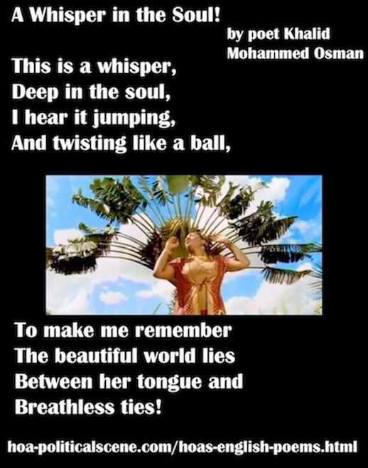 hoa-politicalscene.com/hoas-english-poems.html - HOA's English Poems: A Whisper in the Soul a piece of poem by poet Khalid Mohammed Osman to explode the energies of your imagination.