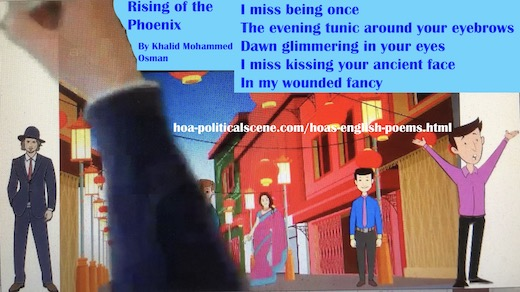 hoa-politicalscene.com/hoas-english-poems.html - HOA's English Poems: Snippet of poetry from Rising of the Phoenix by poet Khalid Mohammed Osman on his beloved and his nation.