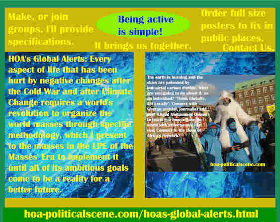 hoa-politicalscene.com/hoas-global-alerts.html - HOA's Global Alerts: Every aspect of life that has been hurt by negative changes after the Cold War & Climate Change requires a world's revolution.