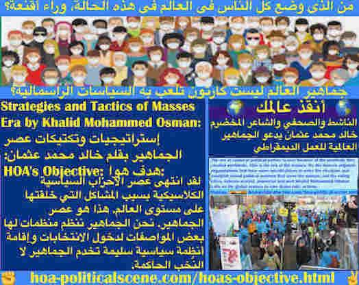 hoa-politicalscene.com/hoas-objective.html - HOA's Objective: هدف هوا: إنتهى عصر الأحزاب السياسية الكلاسيكية بسبب المشاكل التي خلقتها على مستوى العالم. هذا هو عصر الجماهير. نحن الجماهير ننظم منظمات